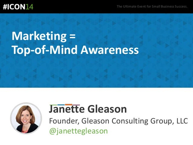 The Ultimate Event for Small Business Success. Marketing = Top-of-Mind Awareness Janette Gleason Founder, Gleason Consulti...