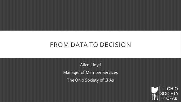 FROM DATA TO DECISION Allen Lloyd Manager of Member Services The Ohio Society of CPAs