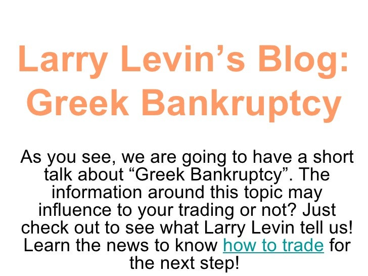 "Larry Levin's Blog: Greek Bankruptcy As you see, we are going to have a short talk about ""Greek Bankruptcy"". The informati..."