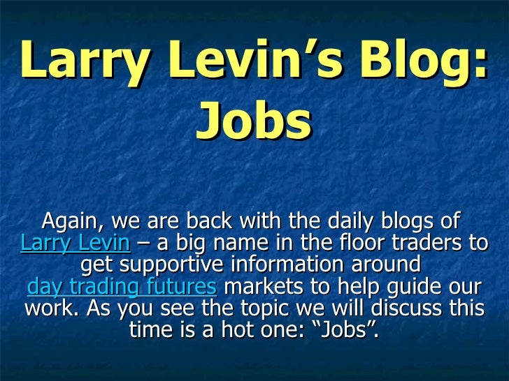 Larry Levin's Blog: Jobs Again, we are back with the daily blogs of  Larry Levin  – a big name in the floor traders to get...