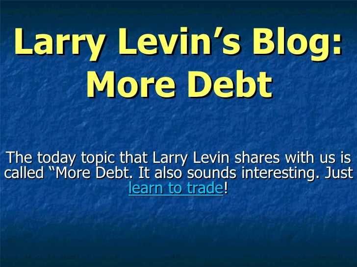 "Larry Levin's Blog: More Debt The today topic that Larry Levin shares with us is called ""More Debt. It also sounds interes..."