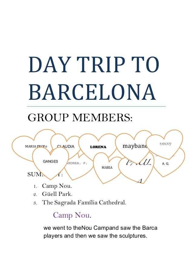 DAY	   TRIP	   TO	    BARCELONA	    GROUP MEMBERS: SUMMARY: 1. Camp Nou. 2. Güell Park. 3. The Sagrada Família Cathedral...