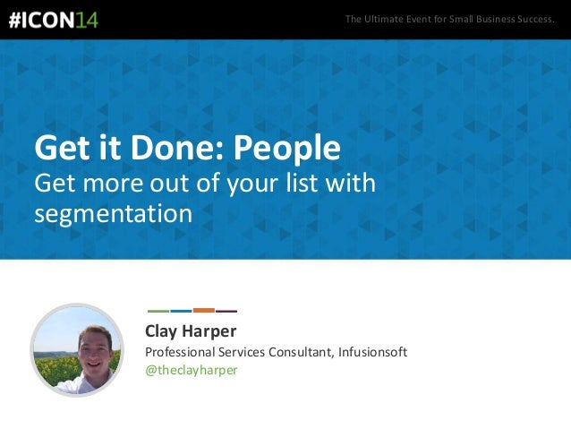 The Ultimate Event for Small Business Success. Get it Done: People Get more out of your list with segmentation Clay Harper...
