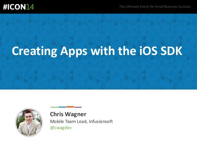 The Ultimate Event for Small Business Success. Creating Apps with the iOS SDK Chris Wagner Mobile Team Lead, Infusionsoft ...