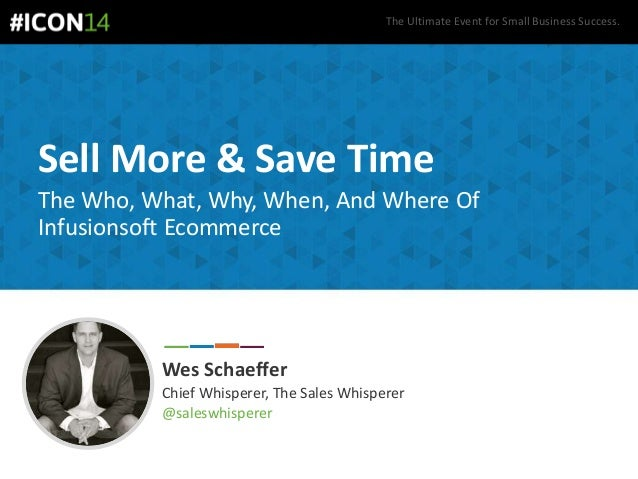The Ultimate Event for Small Business Success. Sell More & Save Time The Who, What, Why, When, And Where Of Infusionsoft E...