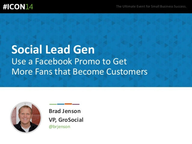 The Ultimate Event for Small Business Success. Social Lead Gen Brad Jenson VP, GroSocial @brjenson Use a Facebook Promo to...