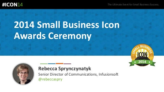 The Ultimate Event for Small Business Success. 2014 Small Business Icon Awards Ceremony Rebecca Sprynczynatyk Senior Direc...