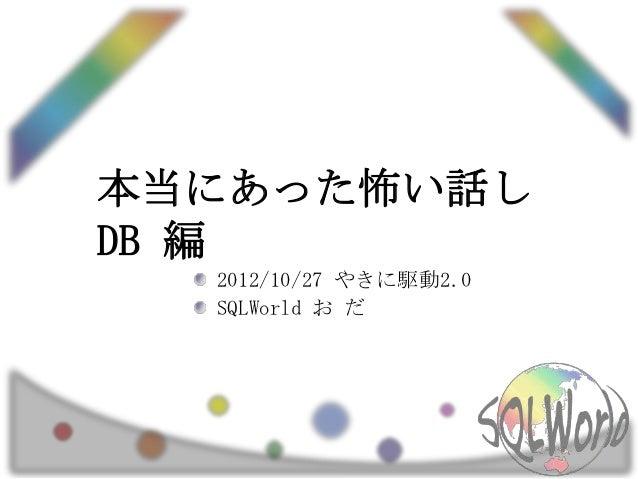 本当にあった怖い話しDB 編  2012/10/27 やきに駆動2.0  SQLWorld お だ