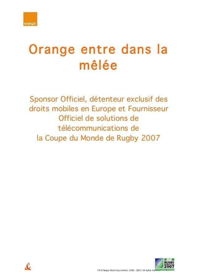 TM © Rugby World Cup Limited. 1986 - 2007. All rights reserved Orange entre dans la mêlée Sponsor Officiel, détenteur excl...