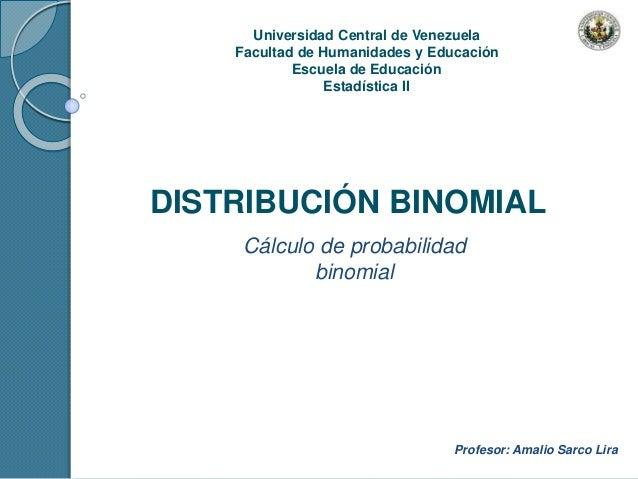 Universidad Central de Venezuela Facultad de Humanidades y Educación Escuela de Educación Estadística II DISTRIBUCIÓN BINO...