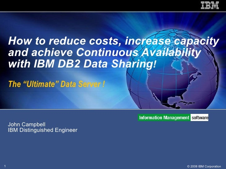 John Campbell  IBM Distinguished Engineer How to reduce costs, increase capacity and achieve Continuous Availability with ...