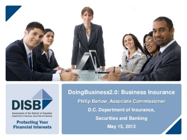 DoingBusiness2.0: Business InsurancePhilip Barlow, Associate CommissionerD.C. Department of Insurance,Securities and Banki...