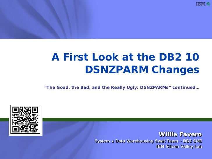 """A First Look at the DB2 10        DSNZPARM Changes""""The Good, the Bad, and the Really Ugly: DSNZPARMs"""" continued…          ..."""