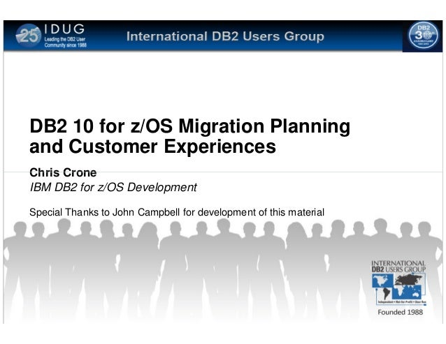 DB2 10 for z/OS Migration Planningand Customer ExperiencesChris CroneIBM DB2 for z/OS DevelopmentSpecial Thanks to John Ca...