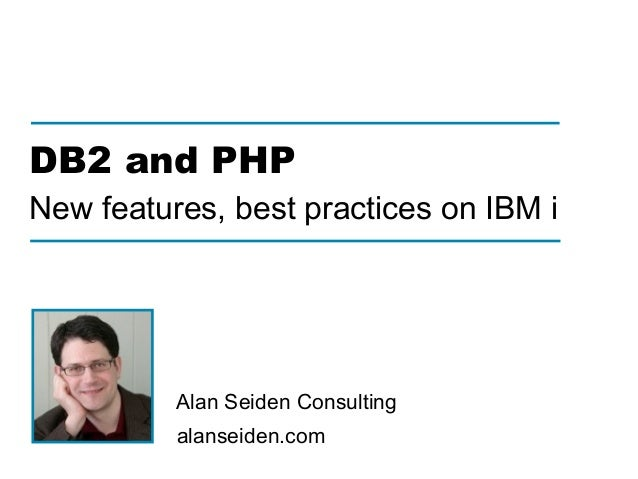 alanseiden.com Alan Seiden Consulting DB2 and PHP New features, best practices on IBM i