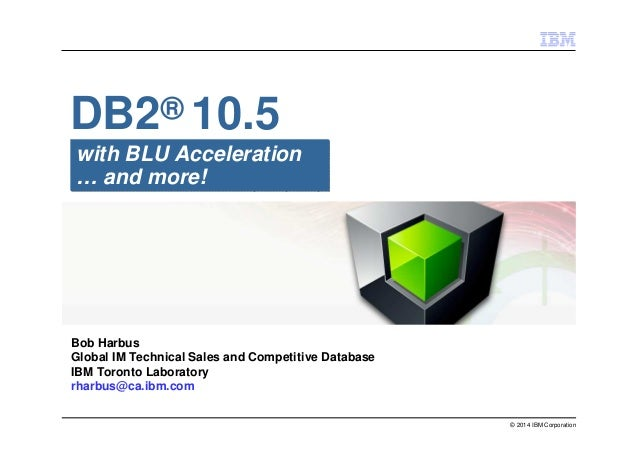 © 2014 IBM Corporation with BLU Acceleration … and more! DB2® 10.5 Bob Harbus Global IM Technical Sales and Competitive Da...