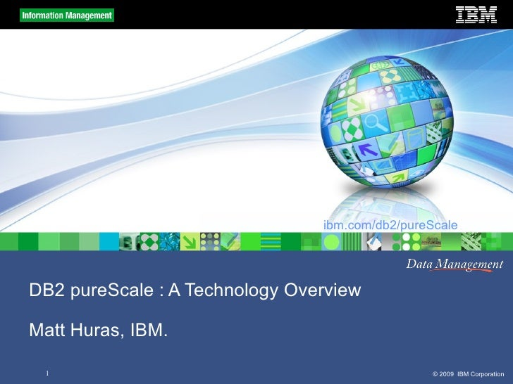 ibm.com/db2/pureScale     DB2 pureScale : A Technology Overview  Matt Huras, IBM.   1                                     ...