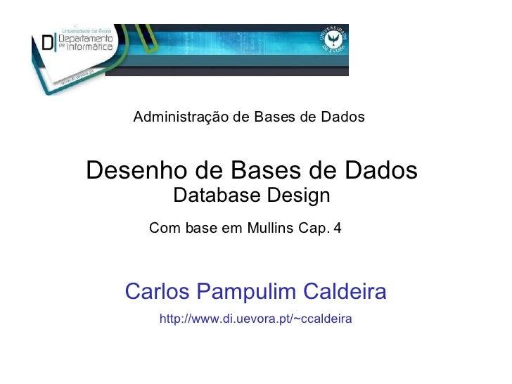 Desenho de Bases de Dados Database Design Carlos Pampulim Caldeira http://www.di.uevora.pt/~ccaldeira Com base em Mullins ...