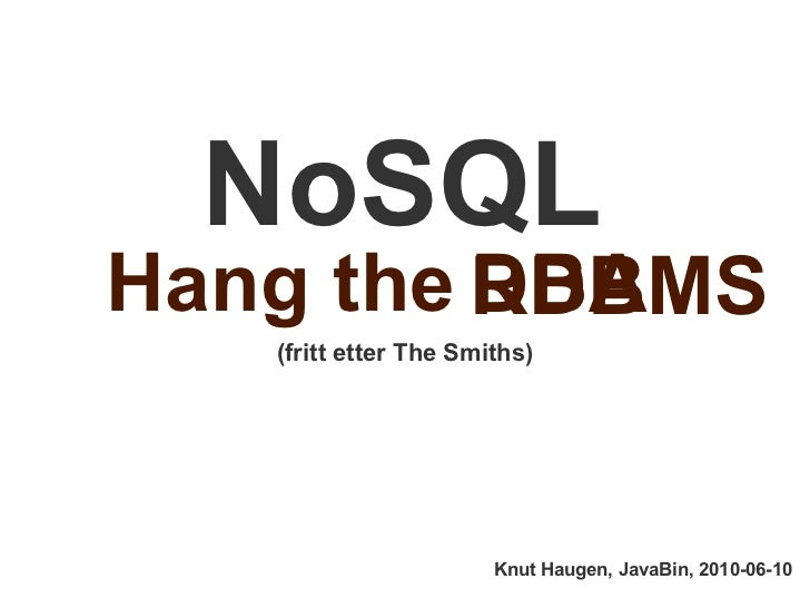 NoSQL Hang the  (fritt etter The Smiths) Knut Haugen, JavaBin, 2010-06-10 DBA RDBMS