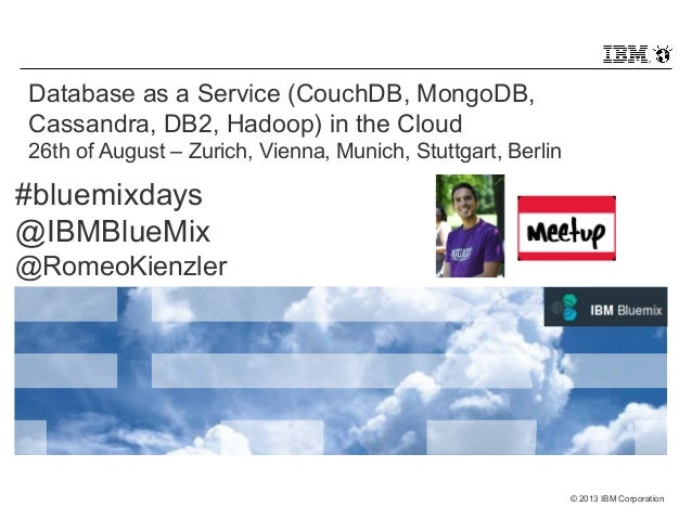 © 2013 IBM Corporation  Database as a Service (CouchDB, MongoDB,  Cassandra, DB2, Hadoop) in the Cloud  26th of August – Z...