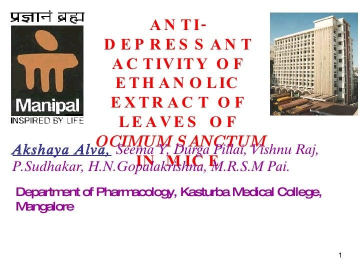 ANTI-DEPRESSANT ACTIVITY OF ETHANOLIC EXTRACT OF LEAVES OF  OCIMUM SANCTUM  IN MICE Akshaya Alva,   Seema Y, Durga Pillai,...