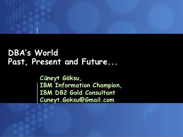 Business Unit or Product NameDBA's WorldPast, Present and Future...Cüneyt Göksu,IBM Information Champion,IBM DB2 Gold Cons...