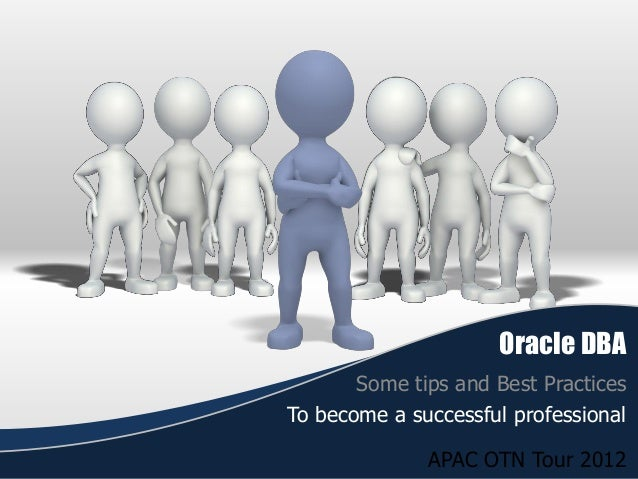 Oracle DBA Some tips and Best Practices To become a successful professional  APAC OTN Tour 2012