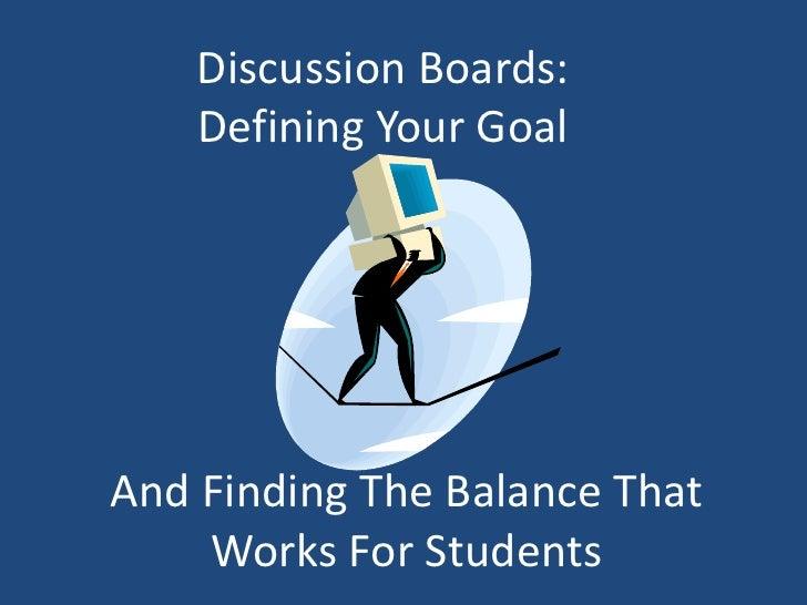 Discussion Boards:     Defining Your Goal     And Finding The Balance That     Works For Students