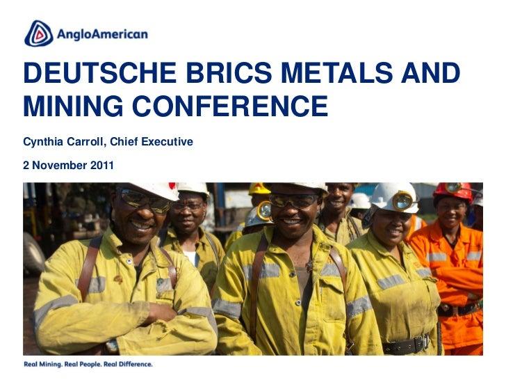 DEUTSCHE BRICS METALS ANDMINING CONFERENCECynthia Carroll, Chief Executive2 November 2011