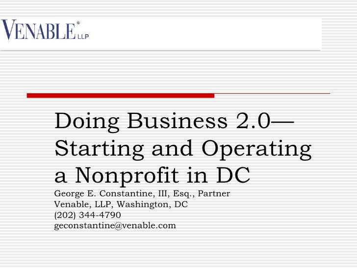 Doing Business 2.0—Starting and Operatinga Nonprofit in DCGeorge E. Constantine, III, Esq., PartnerVenable, LLP, Washingto...