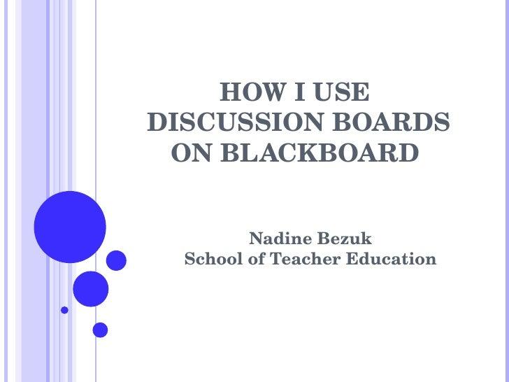 HOW I USE  DISCUSSION BOARDS ON BLACKBOARD  Nadine Bezuk School of Teacher Education