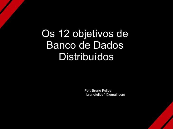 Os 12 objetivos de  Banco de Dados    Distribuídos           Por: Bruno Felipe          brunofelipefr@gmail.com