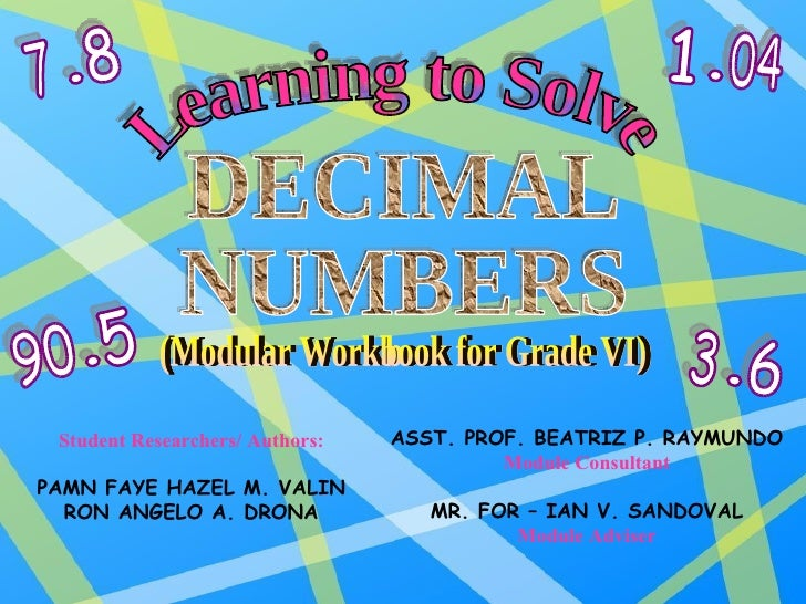 Learning to Solve DECIMAL NUMBERS (Modular Workbook for Grade VI) Student Researchers/ Authors: PAMN FAYE HAZEL M. VALIN R...