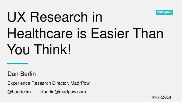 #HxR2014 UX Research in Healthcare is Easier Than You Think! Dan Berlin Experience Research Director, Mad*Pow @banderlin d...