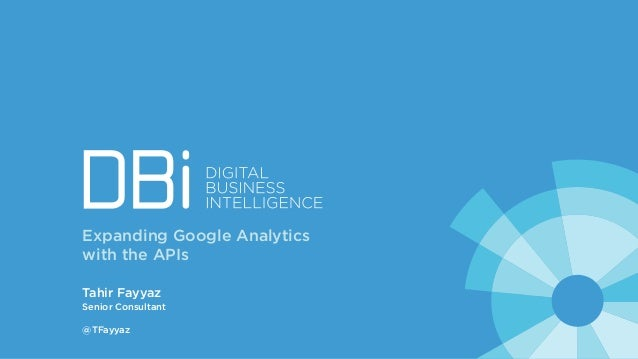 Tahir Fayyaz Senior Consultant @TFayyaz Expanding Google Analytics with the APIs