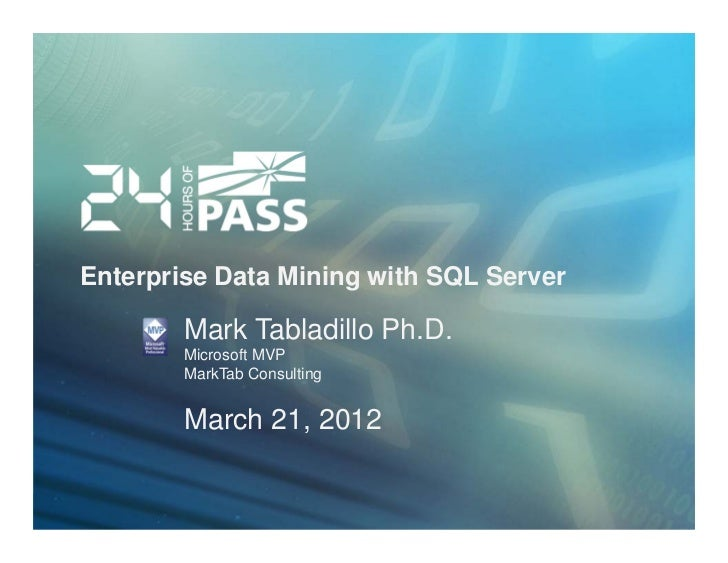 Enterprise Data Mining with SQL Server        Mark Tabladillo Ph.D.        Microsoft MVP        MarkTab Consulting        ...