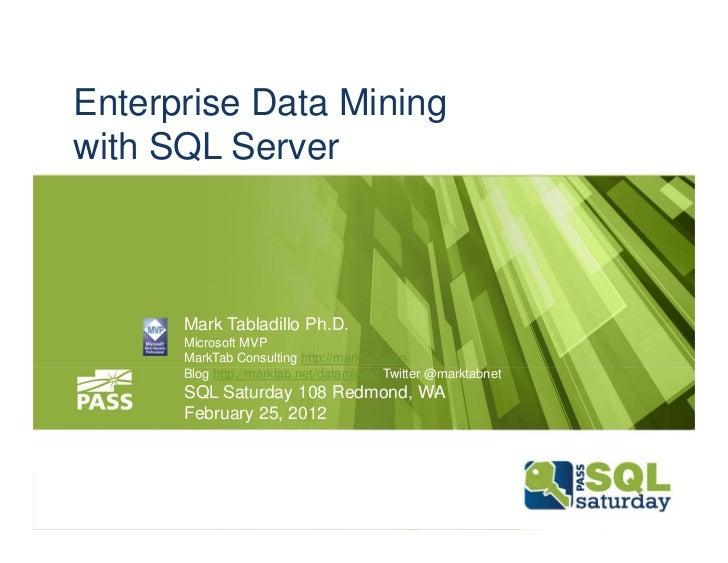 Enterprise Data Miningwith SQL Server      Mark Tabladillo Ph.D.      Microsoft MVP      MarkTab Consulting http://marktab...