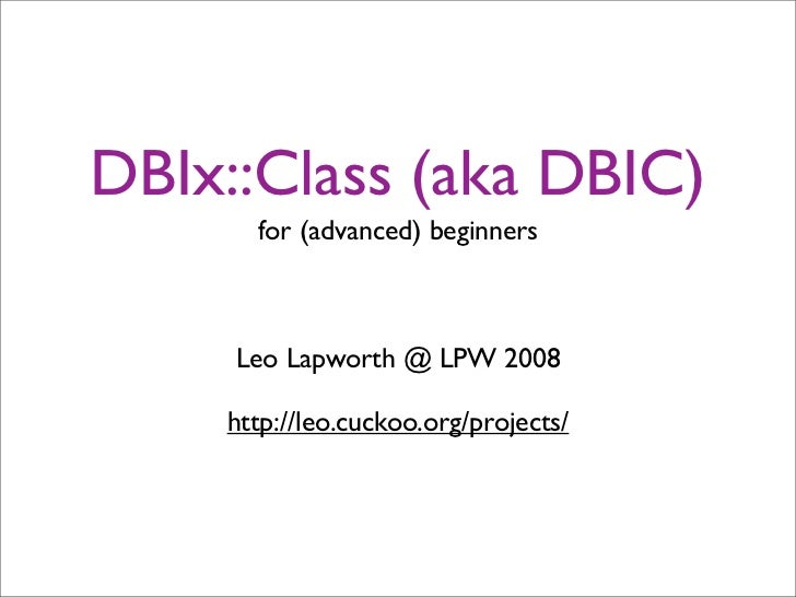 DBIx::Class (aka DBIC)       for (advanced) beginners         Leo Lapworth @ LPW 2008      http://leo.cuckoo.org/projects/