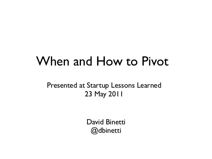 When and How to Pivot Presented at Startup Lessons Learned             23 May 2011             David Binetti              ...