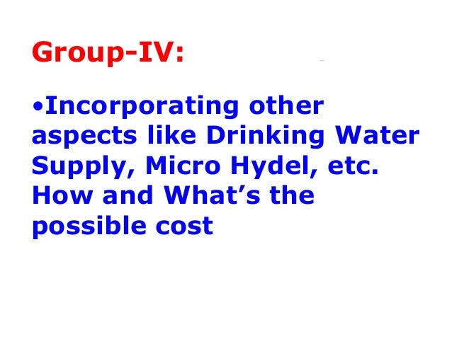 Group-IV:•Incorporating otheraspects like Drinking WaterSupply, Micro Hydel, etc.How and What's thepossible cost