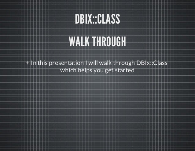 + In this presentation I will walk through DBIx::Class which helps you get started DBIX::CLASS WALK THROUGH