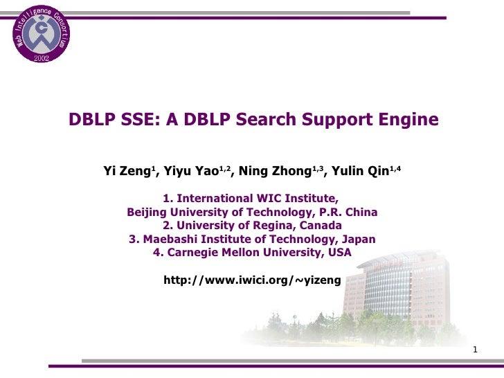 DBLP SSE: A DBLP Search Support Engine <ul><ul><li>Yi Zeng 1 , Yiyu Yao 1,2 , Ning Zhong 1,3 , Yulin Qin 1,4 </li></ul></u...