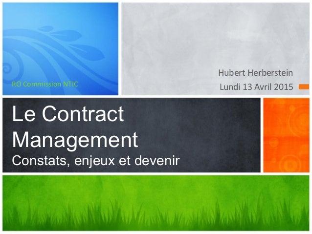 Hubert Herberstein Lundi 13 Avril 2015RO Commission NTIC Le Contract Management Constats, enjeux et devenir