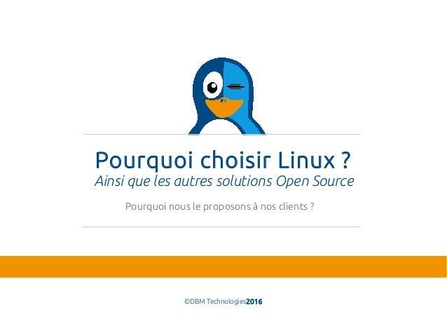 Pourquoi choisir Linux? Ainsi que les autres solutions Open Source ©DBM Technologies2016 Pourquoi nous le proposons à nos...