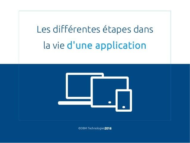 Les différentes étapes dans la vie d'une application ©DBM Technologies2016