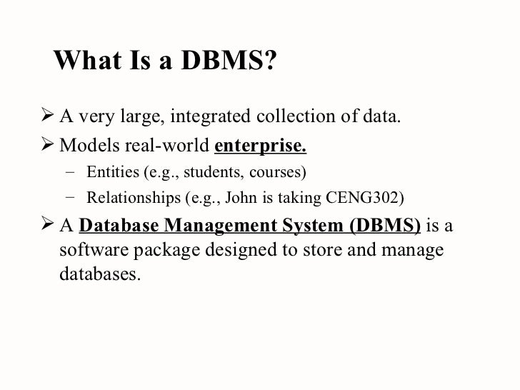 What Is a DBMS? <ul><li>A very large, integrated collection of data. </li></ul><ul><li>Models real-world  enterprise. </li...