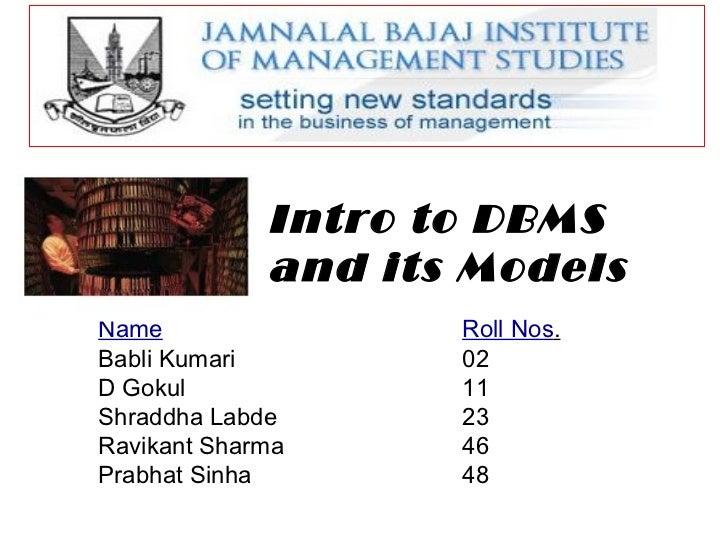 Intro to DBMS and its Models Name Roll Nos . Babli Kumari  02 D Gokul 11 Shraddha Labde 23 Ravikant Sharma 46 Prabhat Sinh...
