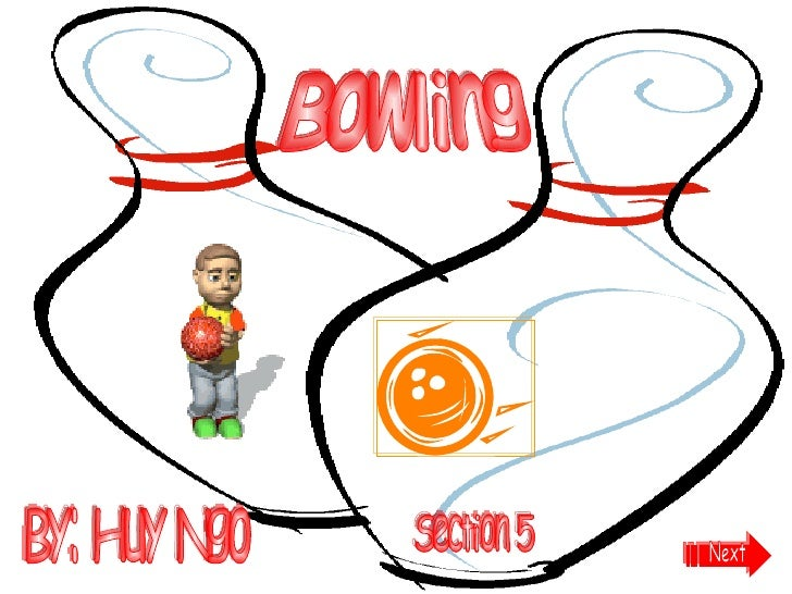 Bowling By: Huy Ngo Section 5 Next