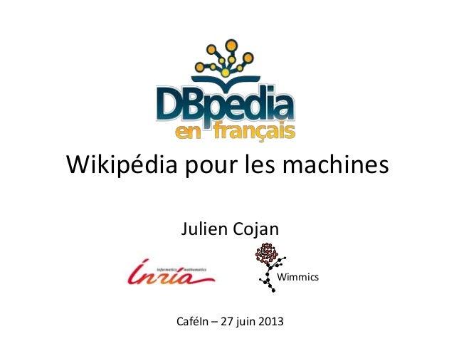 Julien Cojan Wimmics Wikipédia pour les machines CaféIn – 27 juin 2013