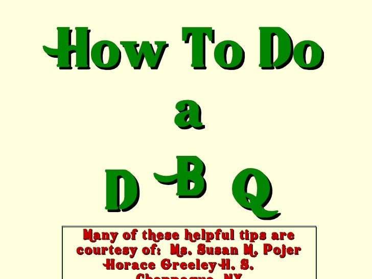 How To Do a D B Q Many of these helpful tips are courtesy of:  Ms. Susan M. Pojer Horace Greeley H. S.  Chappaqua, NY